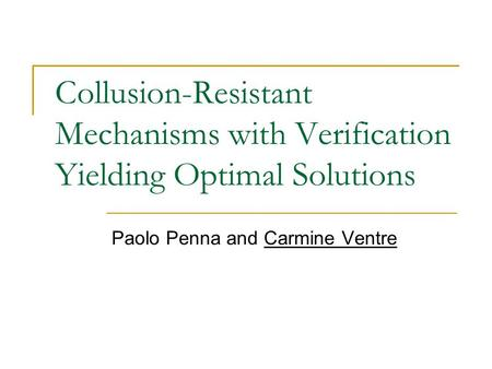 Collusion-Resistant Mechanisms with Verification Yielding Optimal Solutions Paolo Penna and Carmine Ventre.