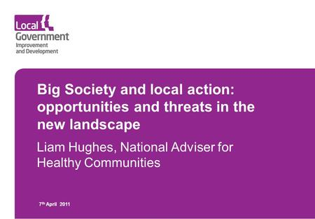 Big Society and local action: opportunities and threats in the new landscape Liam Hughes, National Adviser for Healthy Communities 7 th April 2011.
