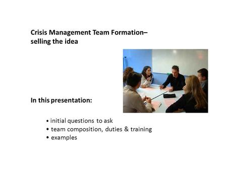 Crisis Management Team Formation– selling the idea In this presentation: initial questions to ask team composition, duties & training examples.