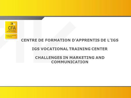 CENTRE DE FORMATION D'APPRENTIS DE L'IGS IGS VOCATIONAL TRAINING CENTER CHALLENGES IN MARKETING AND COMMUNICATION.