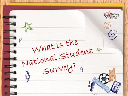 What is the National Student Survey?. Your opportunity to 'Have Your Say' and provide invaluable feedback to your institution and future students that.