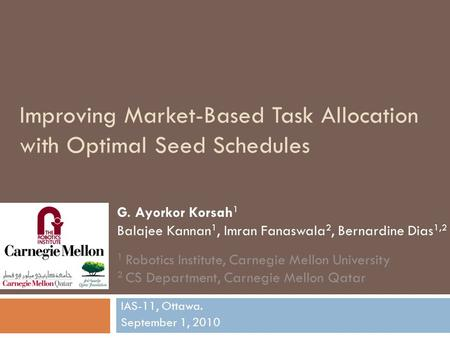 Improving Market-Based Task Allocation with Optimal Seed Schedules IAS-11, Ottawa. September 1, 2010 G. Ayorkor Korsah 1 Balajee Kannan 1, Imran Fanaswala.
