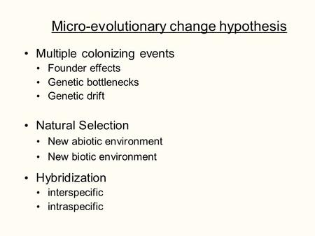 Micro-evolutionary change hypothesis Multiple colonizing events Founder effects Genetic bottlenecks Genetic drift Natural Selection New abiotic environment.