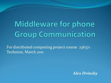 For distributed computing project course 236371 Technion, March 2011 Alex Dvinsky.
