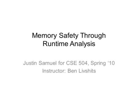 Memory Safety Through Runtime Analysis Justin Samuel for CSE 504, Spring '10 Instructor: Ben Livshits.