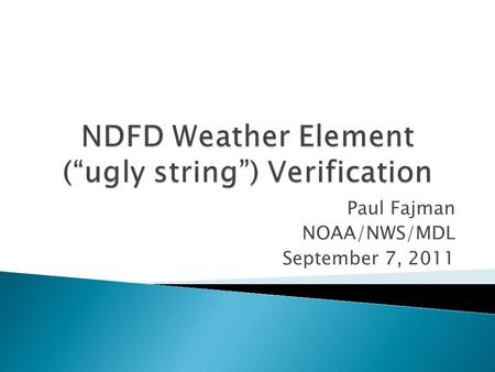 Paul Fajman NOAA/NWS/MDL September 7, 2011.  NDFD ugly string  NDFD Forecasts and encoding  Observations  Assumptions  Output, Scores and Display.