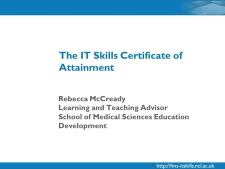 Rebecca McCready Learning and Teaching Advisor School of Medical Sciences Education Development The IT Skills Certificate.
