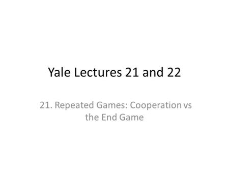 Yale Lectures 21 and 22 21. Repeated Games: Cooperation vs the End Game.