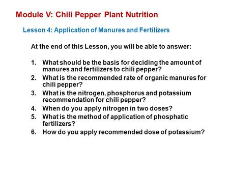 Module V: Chili Pepper Plant Nutrition Lesson 4: Application of Manures and Fertilizers At the end of this Lesson, you will be able to answer: 1.What should.