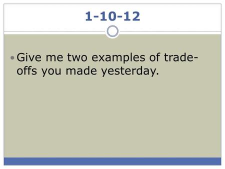1-10-12 Give me two examples of trade- offs you made yesterday.