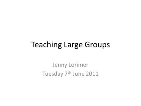 Teaching Large Groups Jenny Lorimer Tuesday 7 th June 2011.