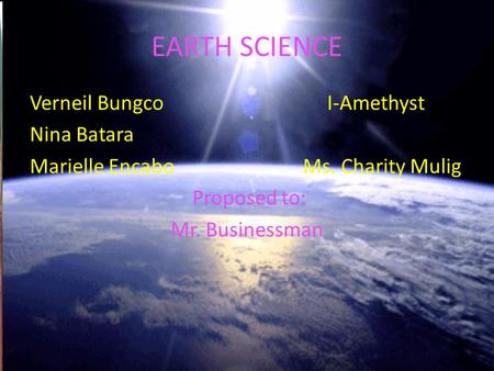 EARTH SCIENCE Verneil Bungco I-Amethyst Nina Batara Marielle Encabo Ms. Charity Mulig Proposed to: Mr. Businessman.