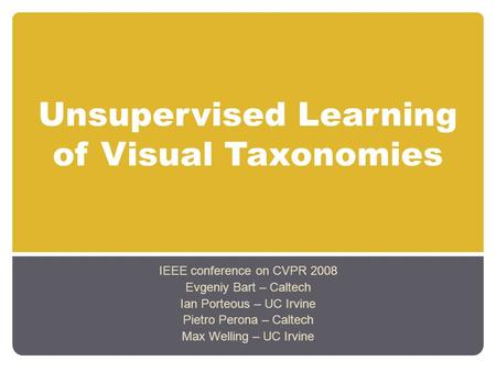 Unsupervised Learning of Visual Taxonomies IEEE conference on CVPR 2008 Evgeniy Bart – Caltech Ian Porteous – UC Irvine Pietro Perona – Caltech Max Welling.