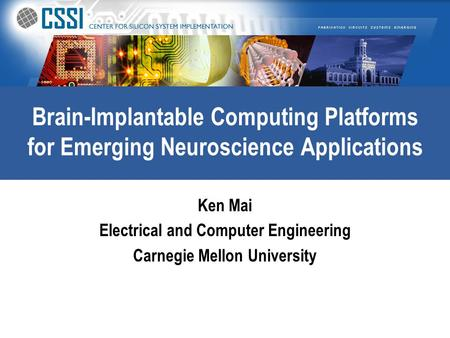 Brain-Implantable Computing Platforms for Emerging Neuroscience Applications Ken Mai Electrical and Computer Engineering Carnegie Mellon University.