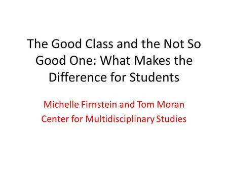 The Good Class and the Not So Good One: What Makes the Difference for Students Michelle Firnstein and Tom Moran Center for Multidisciplinary Studies.