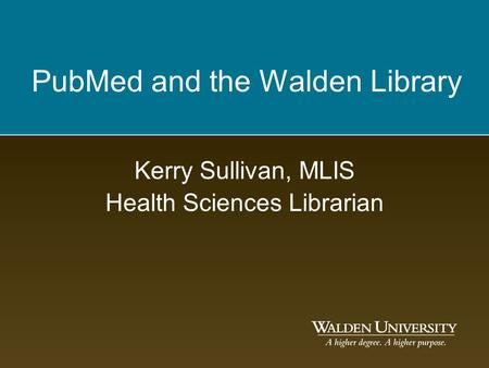 PubMed and the Walden Library Kerry Sullivan, MLIS Health Sciences Librarian.