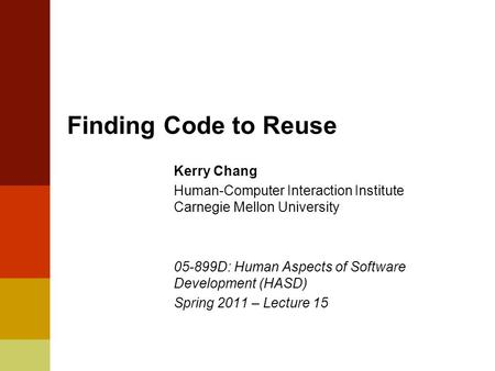 Finding Code to Reuse Kerry Chang Human-Computer Interaction Institute Carnegie Mellon University 05-899D: Human Aspects of Software Development (HASD)