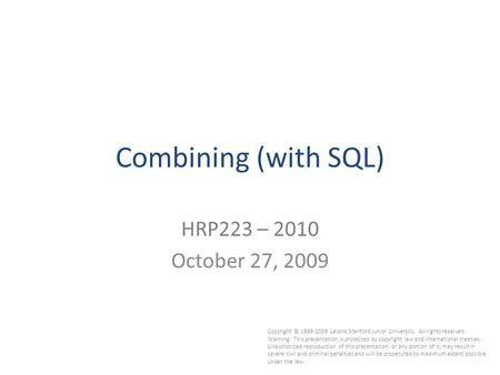 1 Combining (with SQL) HRP223 – 2010 October 27, 2009 Copyright © 1999-2009 Leland Stanford Junior University. All rights reserved. Warning: This presentation.