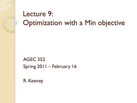 Lecture 9: Optimization with a Min objective AGEC 352 Spring 2011 – February 16 R. Keeney.