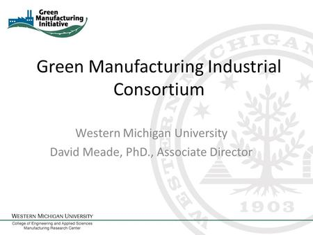 Green Manufacturing Industrial Consortium Western Michigan University David Meade, PhD., Associate Director.