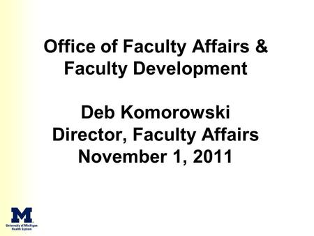 Office of Faculty Affairs & Faculty Development Deb Komorowski Director, Faculty Affairs November 1, 2011.