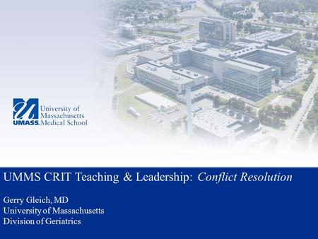UMMS CRIT Teaching & Leadership: Conflict Resolution Gerry Gleich, MD University of Massachusetts Division of Geriatrics.