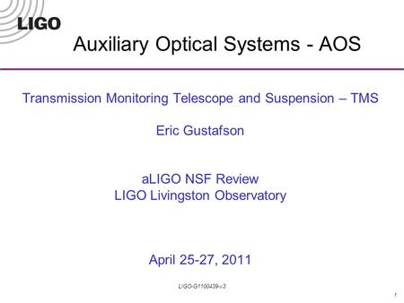 1 LIGO-G1100439-v3 Transmission Monitoring Telescope and Suspension – TMS Eric Gustafson aLIGO NSF Review LIGO Livingston Observatory April 25-27, 2011.