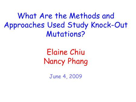 What Are the Methods and Approaches Used Study Knock-Out Mutations? Elaine Chiu Nancy Phang June 4, 2009.