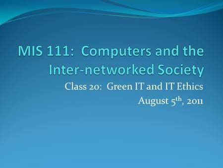 Class 20: Green IT and IT Ethics August 5 th, 2011.