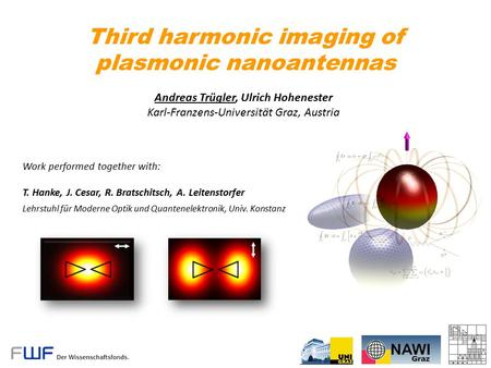 Third harmonic imaging of plasmonic nanoantennas Andreas Trügler, Ulrich Hohenester Karl-Franzens-Universität Graz, Austria Work performed together with:
