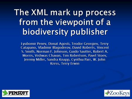 The XML mark up process from the viewpoint of a biodiversity publisher Lyubomir Penev, Donat Agosti, Teodor Georgiev, Terry Catapano, Vladimir Blagoderov,
