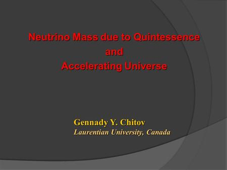 Neutrino Mass due to Quintessence and Accelerating Universe Gennady Y. Chitov Laurentian University, Canada.
