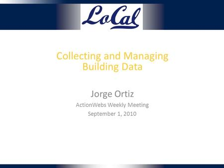 Collecting and Managing Building Data Jorge Ortiz ActionWebs Weekly Meeting September 1, 2010.