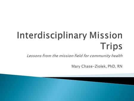 Lessons from the mission field for community health Mary Chase-Ziolek, PhD, RN.