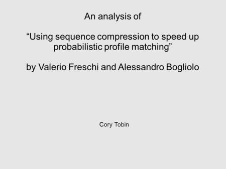 "An analysis of ""Using sequence compression to speed up probabilistic profile matching"" by Valerio Freschi and Alessandro Bogliolo Cory Tobin."