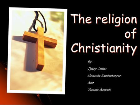 The religion of Christianity By: Tykey Collins Natascha Laudenberger And Yesenia Acevedo.