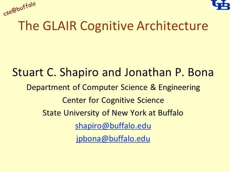 The GLAIR Cognitive Architecture Stuart C. Shapiro and Jonathan P. Bona Department of Computer Science & Engineering Center for Cognitive Science.