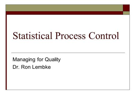 Statistical Process Control Managing for Quality Dr. Ron Lembke.