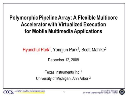University of Michigan Electrical Engineering and Computer Science 1 Polymorphic Pipeline Array: A Flexible Multicore Accelerator with Virtualized Execution.