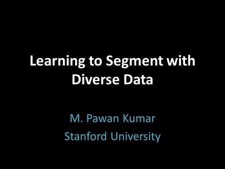 Learning to Segment with Diverse Data M. Pawan Kumar Stanford University.
