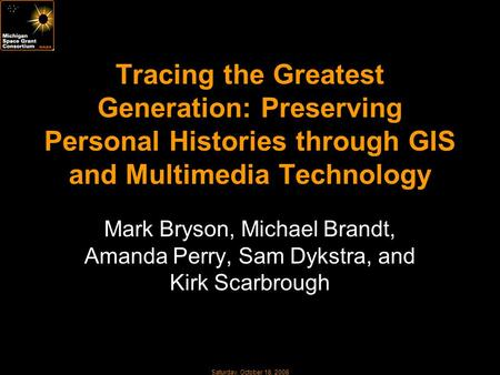 Saturday, October 18, 2008 Tracing the Greatest Generation: Preserving Personal Histories through GIS and Multimedia Technology Mark Bryson, Michael Brandt,