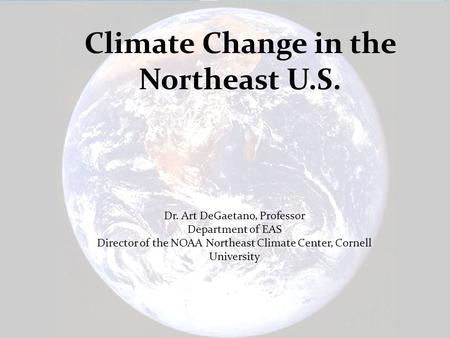 Northeast Regional Climate Center www.nrcc.cornell.edu Dr. Art DeGaetano, Professor Department of EAS Director of the NOAA Northeast Climate Center, Cornell.