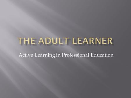 Active Learning in Professional Education.  Identify characteristics of the adult learner.  Demonstrate importance of positive role modeling of desired.