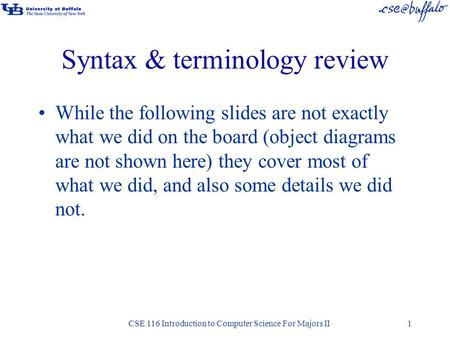 Syntax & terminology review While the following slides are not exactly what we did on the board (object diagrams are not shown here) they cover most of.