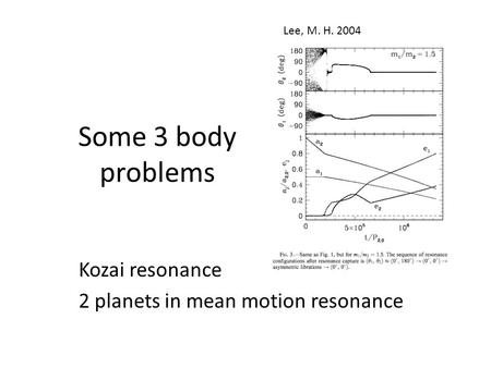 Some 3 body problems Kozai resonance 2 planets in mean motion resonance Lee, M. H. 2004.
