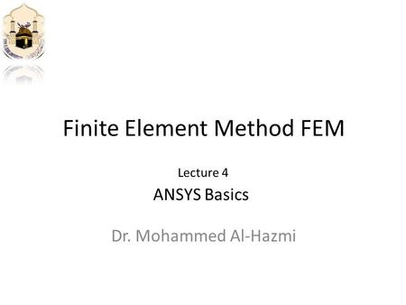 Finite Element Method FEM Dr. Mohammed Al-Hazmi ANSYS Basics Lecture 4.
