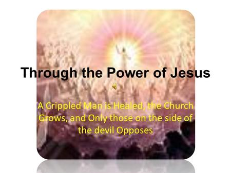 Through the Power of Jesus A Crippled Man is Healed, the Church Grows, and Only those on the side of the devil Opposes.