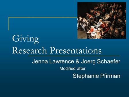 Giving Research Presentations Jenna Lawrence & Joerg Schaefer Modified after Stephanie Pfirman.