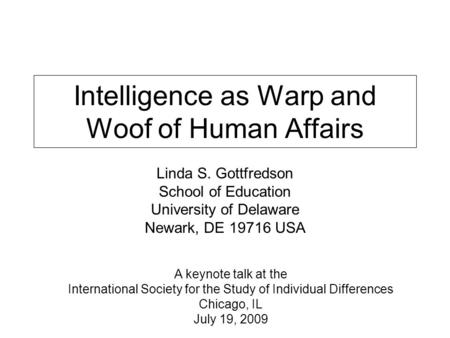 Intelligence as Warp and Woof of Human Affairs Linda S. Gottfredson School of Education University of Delaware Newark, DE 19716 USA A keynote talk at the.