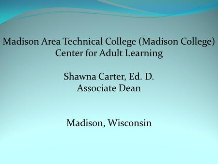 Madison Area Technical College (Madison College) Center for Adult Learning Shawna Carter, Ed. D. Associate Dean Madison, Wisconsin.